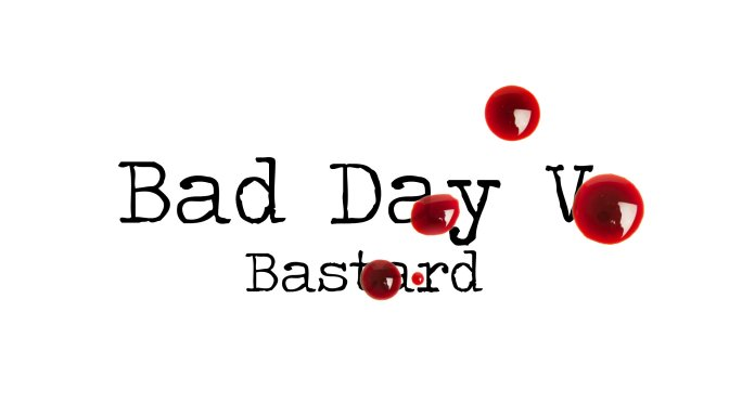 Day 138 – Bad Day V Bastard – Short Story