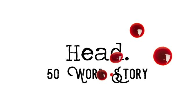 Day 139 – Head – 50 Word Story