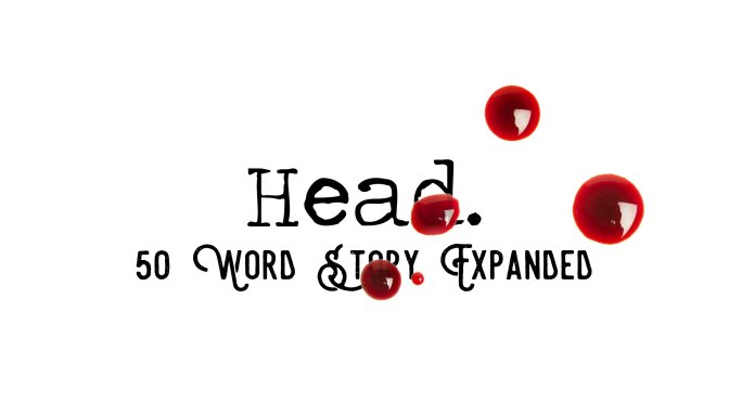 Day 139 – Head – 50 Word Story Expanded
